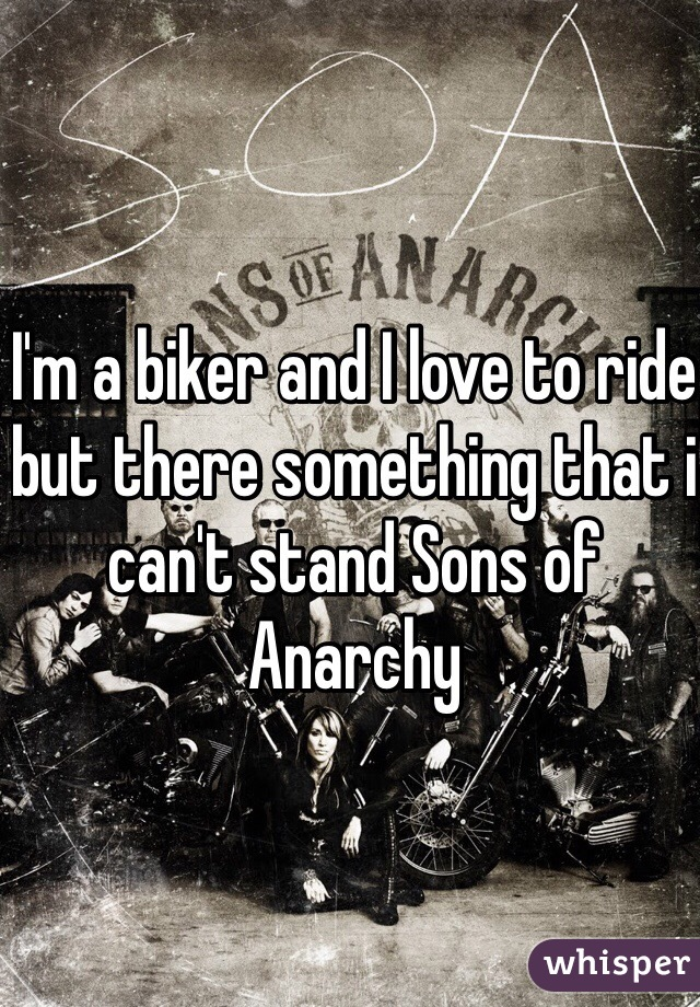 I'm a biker and I love to ride but there something that i can't stand Sons of Anarchy