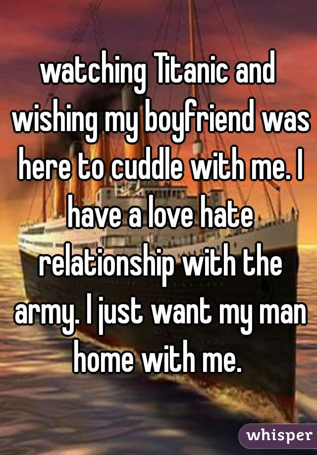 watching Titanic and wishing my boyfriend was here to cuddle with me. I have a love hate relationship with the army. I just want my man home with me.