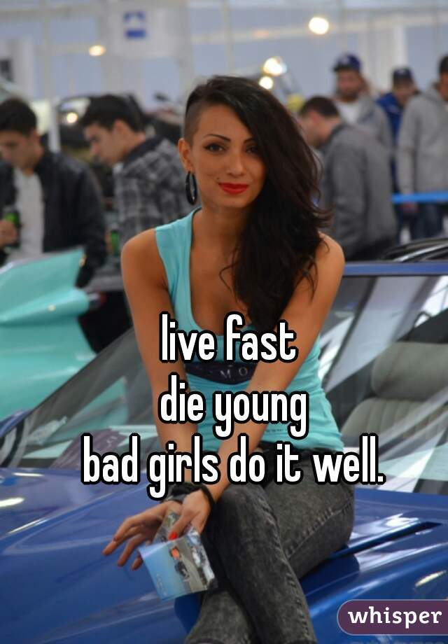 live fast  die young bad girls do it well.