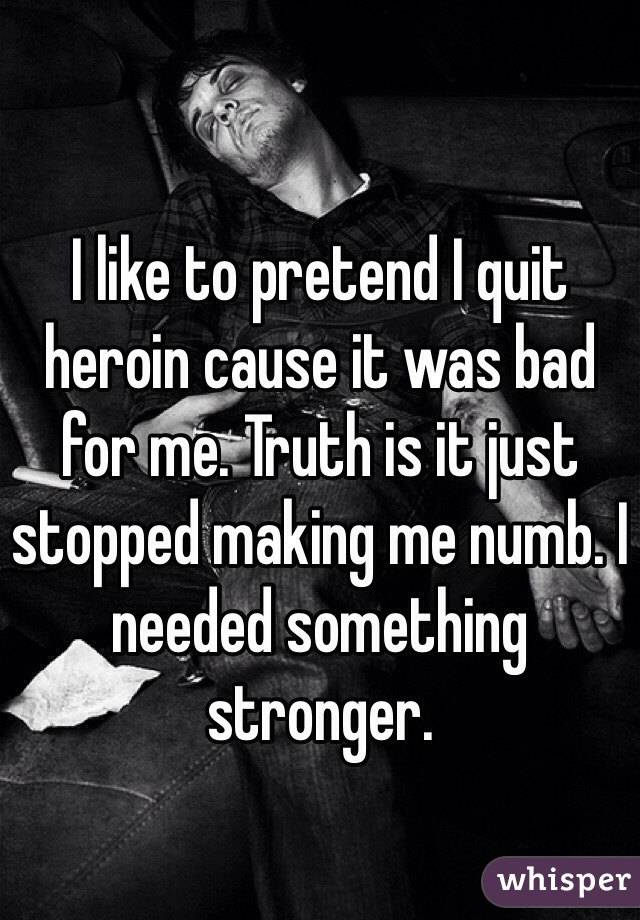 I like to pretend I quit heroin cause it was bad for me. Truth is it just stopped making me numb. I needed something stronger.