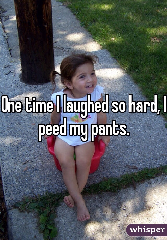 One time I laughed so hard, I peed my pants.