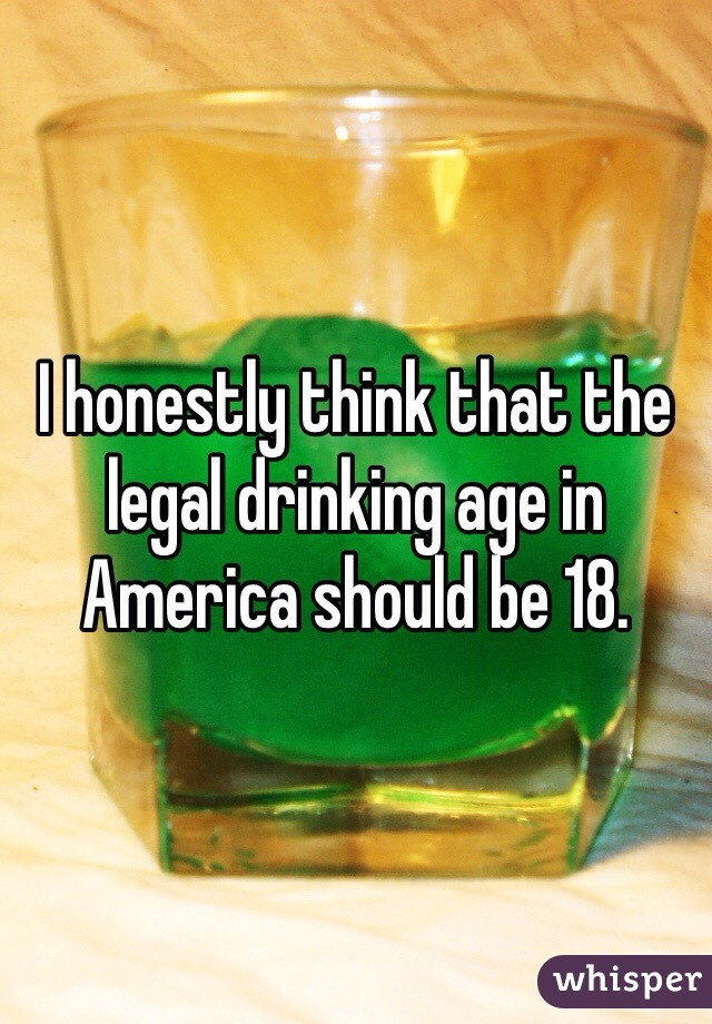 I honestly think that the legal drinking age in America should be 18.