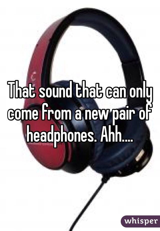That sound that can only come from a new pair of headphones. Ahh....