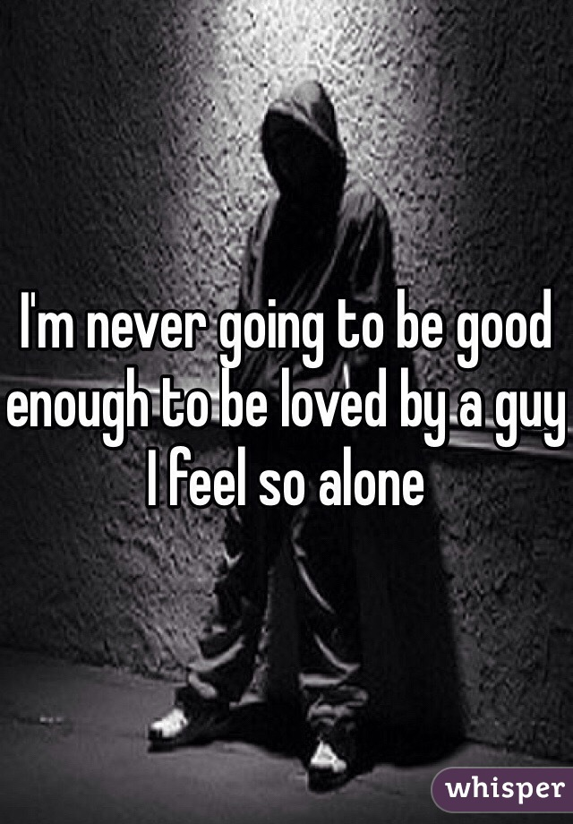 I'm never going to be good enough to be loved by a guy I feel so alone