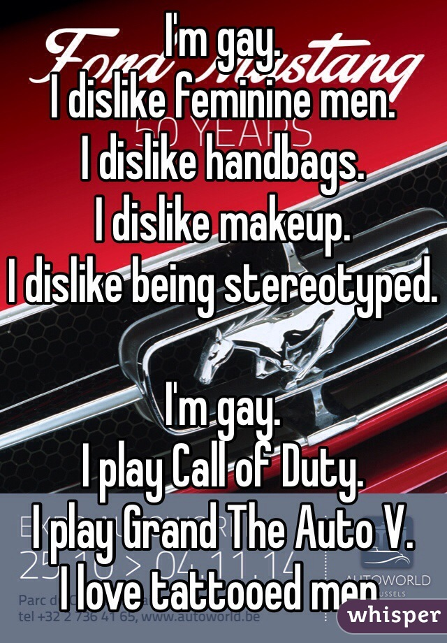I'm gay. I dislike feminine men. I dislike handbags. I dislike makeup. I dislike being stereotyped.  I'm gay. I play Call of Duty. I play Grand The Auto V. I love tattooed men.