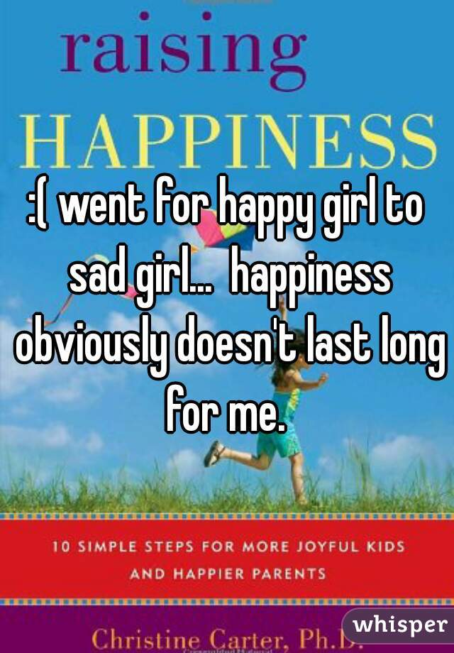 :( went for happy girl to sad girl...  happiness obviously doesn't last long for me.