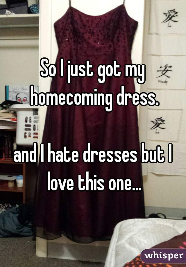 So I just got my homecoming dress.    and I hate dresses but I love this one...