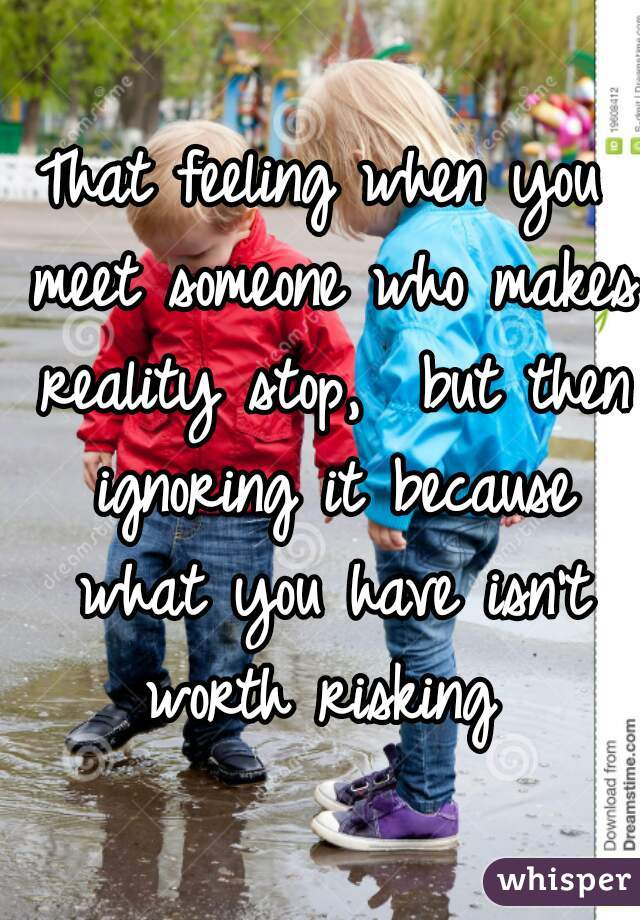 That feeling when you meet someone who makes reality stop,  but then ignoring it because what you have isn't worth risking