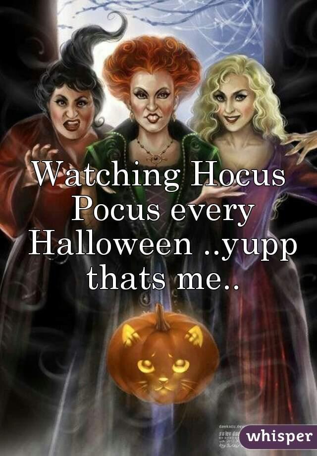 Watching Hocus Pocus every Halloween ..yupp thats me..