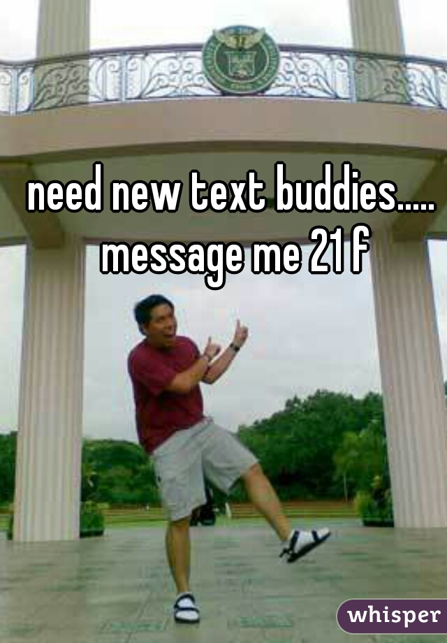 need new text buddies..... message me 21 f