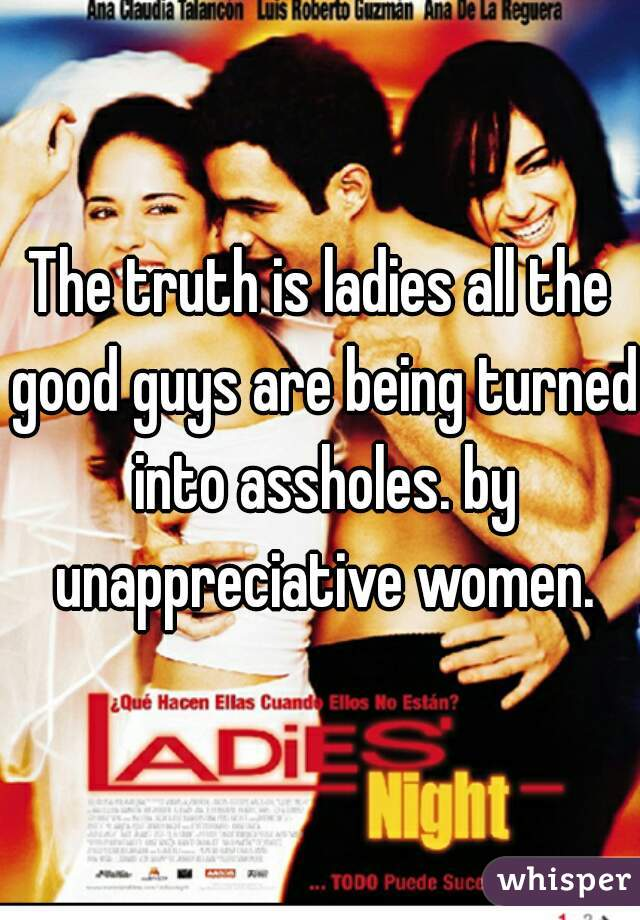 The truth is ladies all the good guys are being turned into assholes. by unappreciative women.