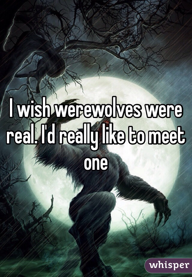 I wish werewolves were real. I'd really like to meet one