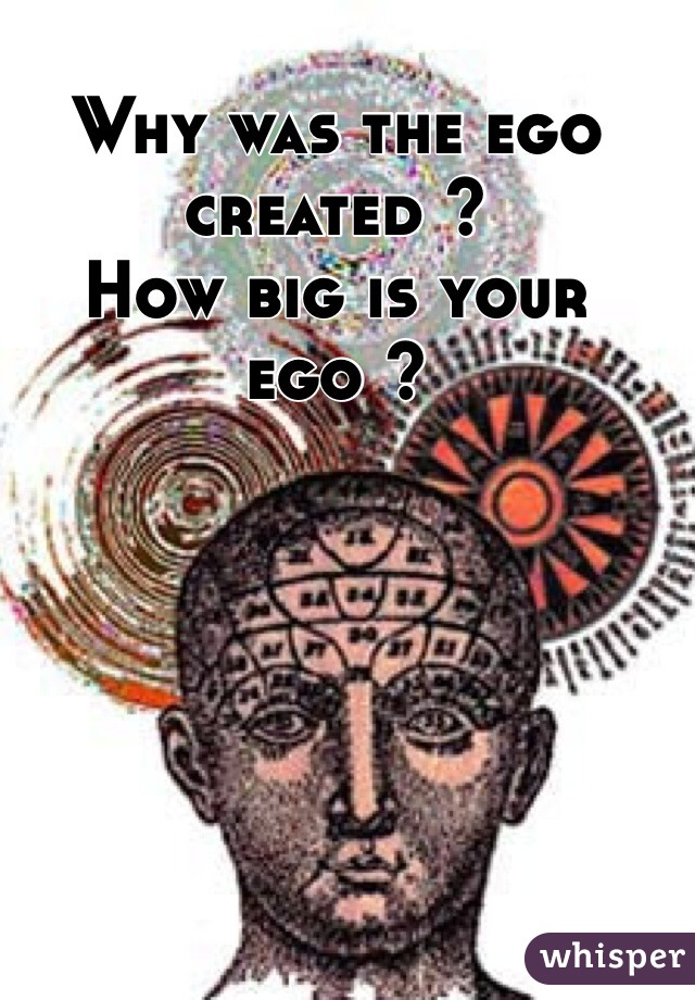 Why was the ego created ?  How big is your ego ?
