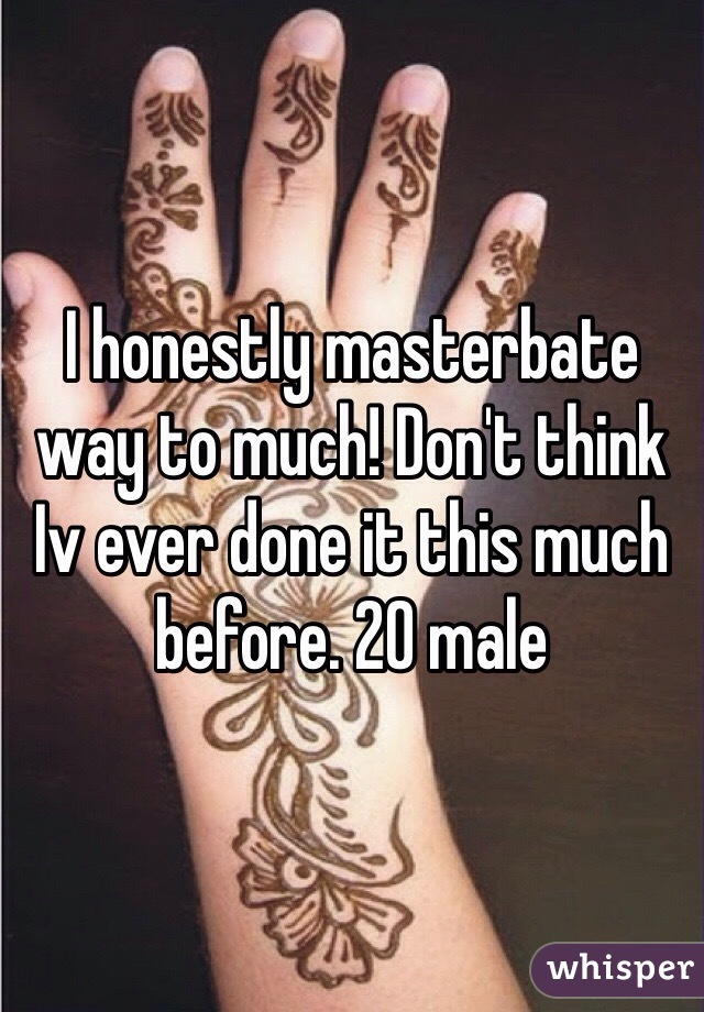 I honestly masterbate way to much! Don't think Iv ever done it this much before. 20 male