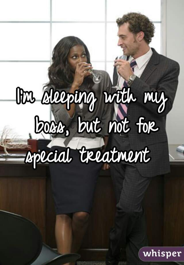I'm sleeping with my boss, but not for special treatment