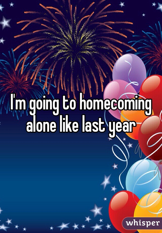 I'm going to homecoming alone like last year