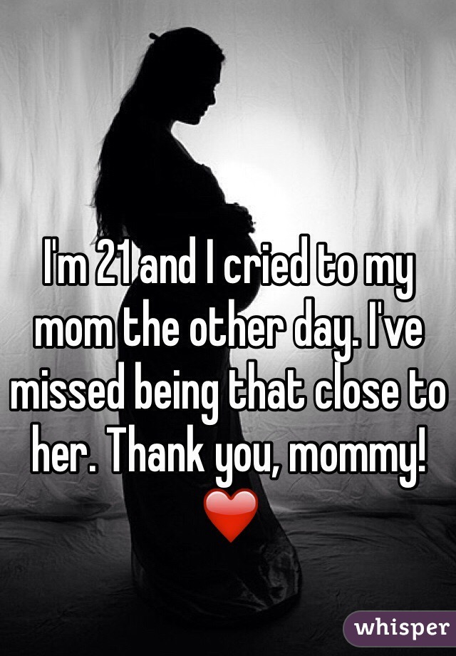 I'm 21 and I cried to my mom the other day. I've missed being that close to her. Thank you, mommy! ❤️
