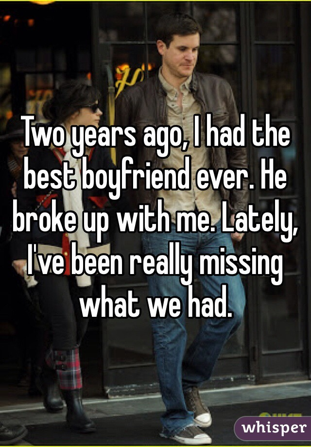 Two years ago, I had the best boyfriend ever. He broke up with me. Lately, I've been really missing what we had.