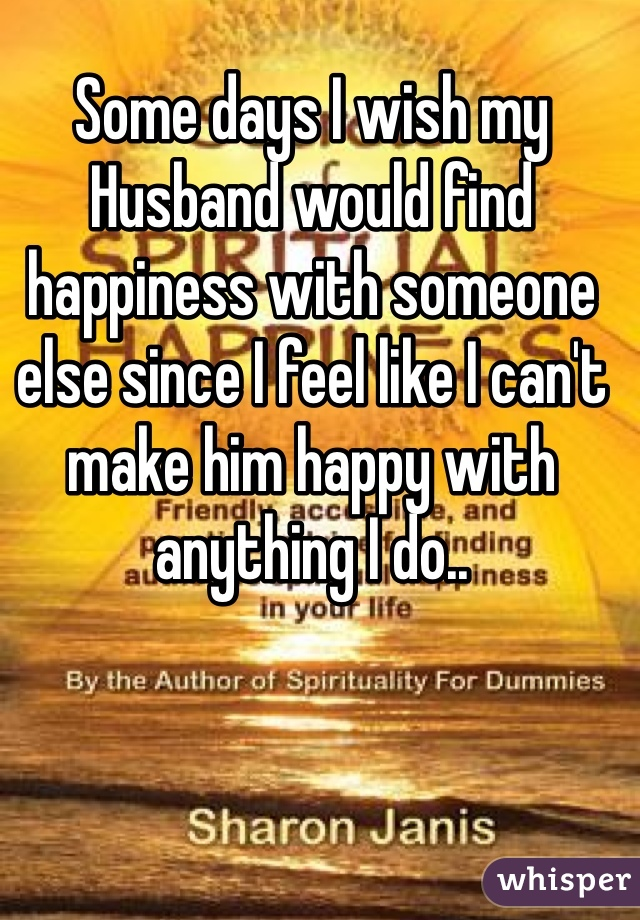 Some days I wish my Husband would find happiness with someone else since I feel like I can't make him happy with anything I do..