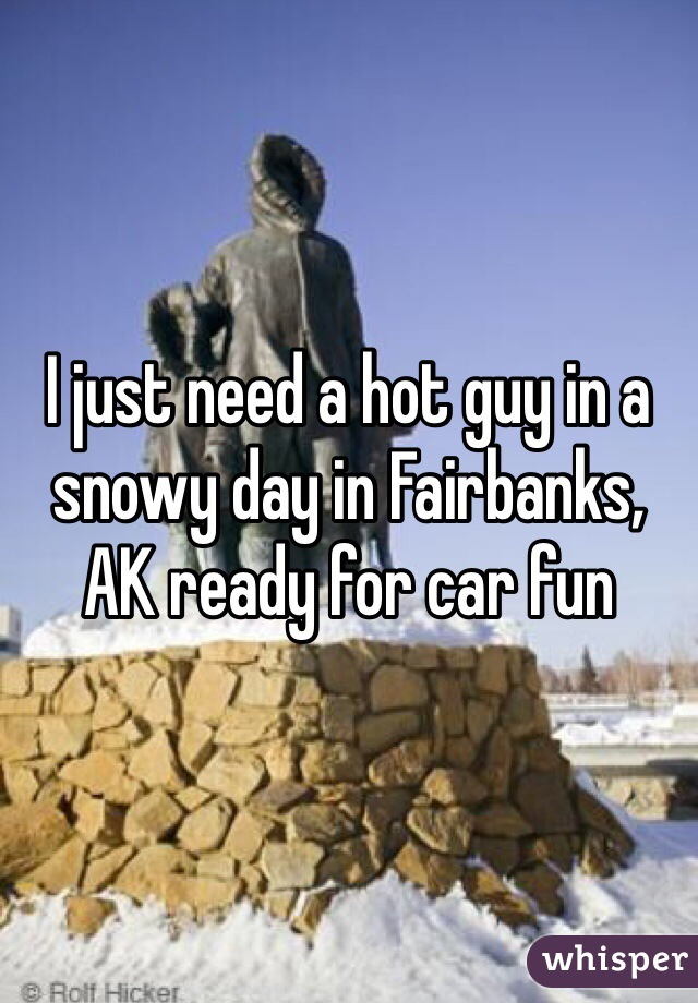 I just need a hot guy in a snowy day in Fairbanks, AK ready for car fun