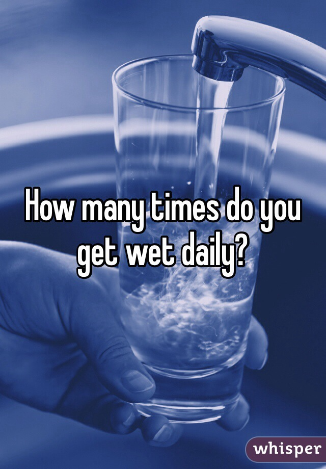 How many times do you get wet daily?