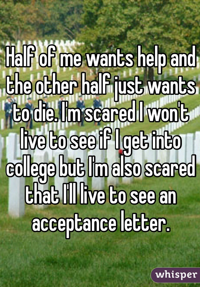 Half of me wants help and the other half just wants to die. I'm scared I won't live to see if I get into college but I'm also scared that I'll live to see an acceptance letter.