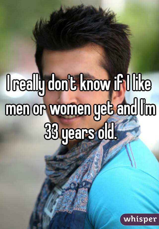 I really don't know if I like men or women yet and I'm 33 years old.