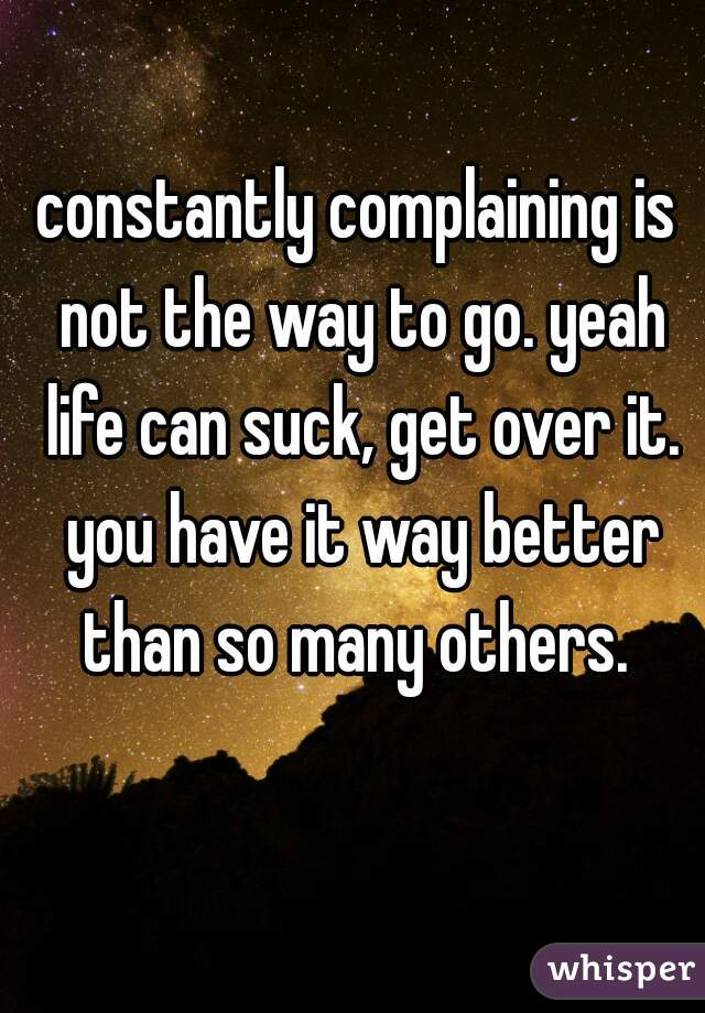 constantly complaining is not the way to go. yeah life can suck, get over it. you have it way better than so many others.