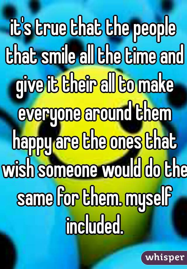 it's true that the people that smile all the time and give it their all to make everyone around them happy are the ones that wish someone would do the same for them. myself included.