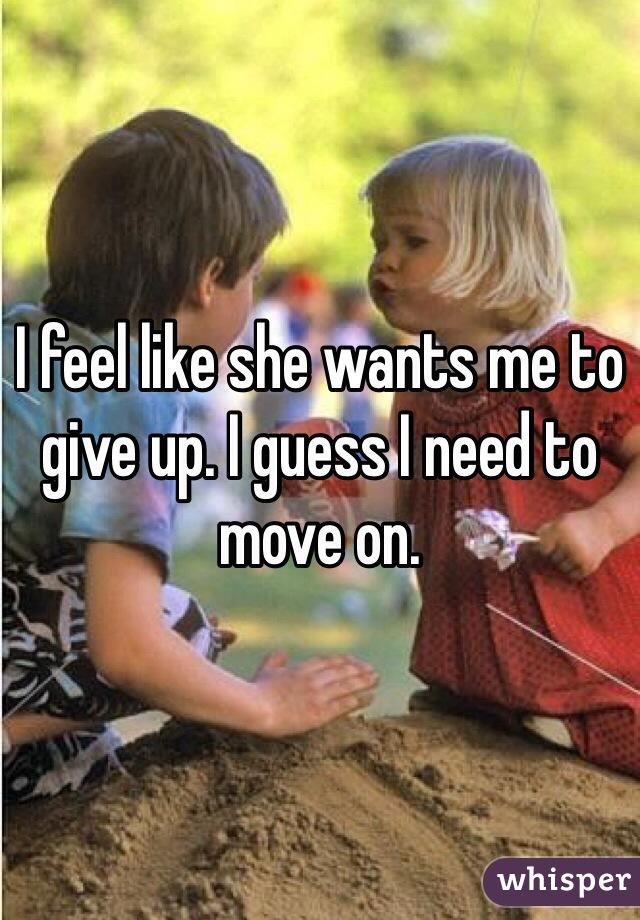 I feel like she wants me to give up. I guess I need to move on.