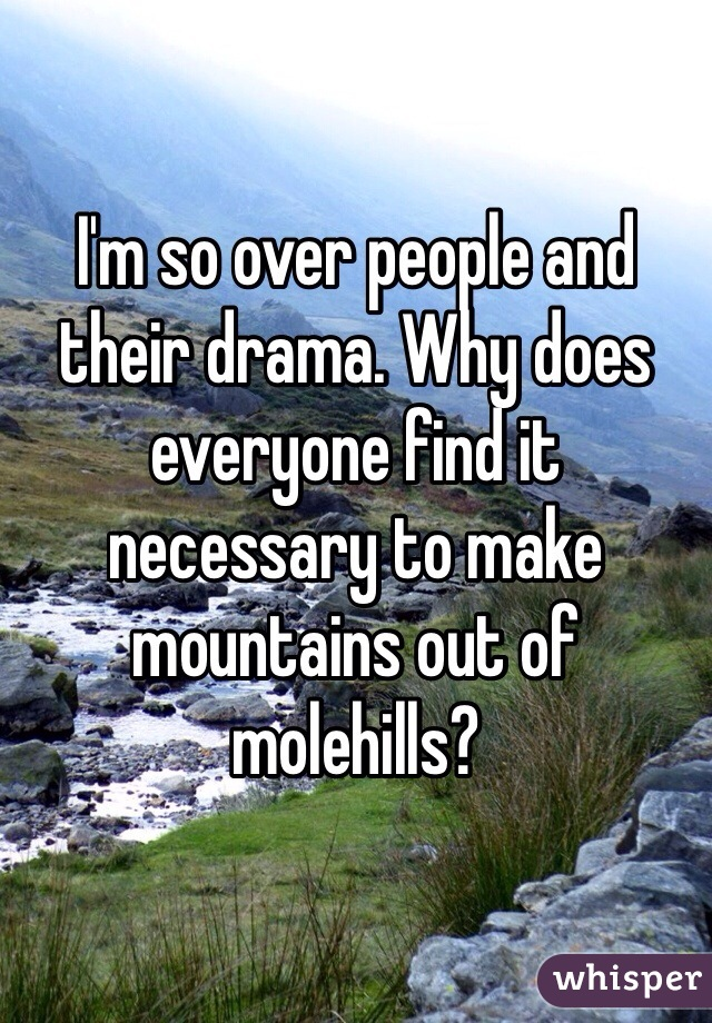 I'm so over people and their drama. Why does everyone find it necessary to make mountains out of molehills?