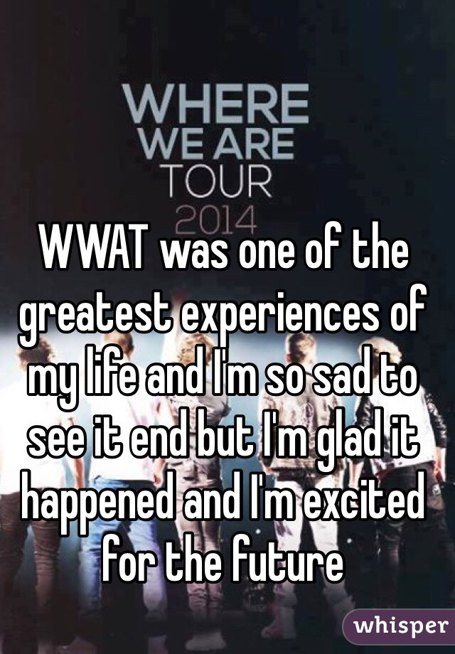 WWAT was one of the greatest experiences of my life and I'm so sad to see it end but I'm glad it happened and I'm excited for the future