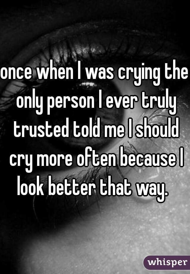 once when I was crying the only person I ever truly trusted told me I should cry more often because I look better that way.