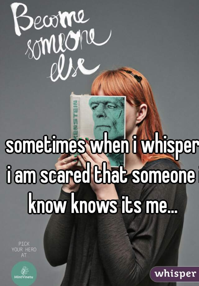 sometimes when i whisper i am scared that someone i know knows its me...