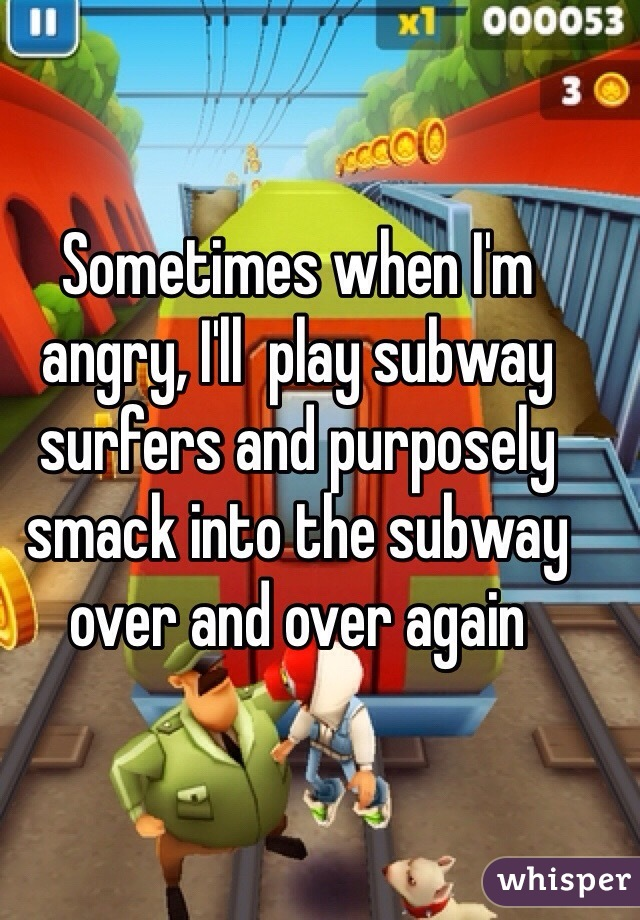 Sometimes when I'm angry, I'll  play subway surfers and purposely smack into the subway over and over again