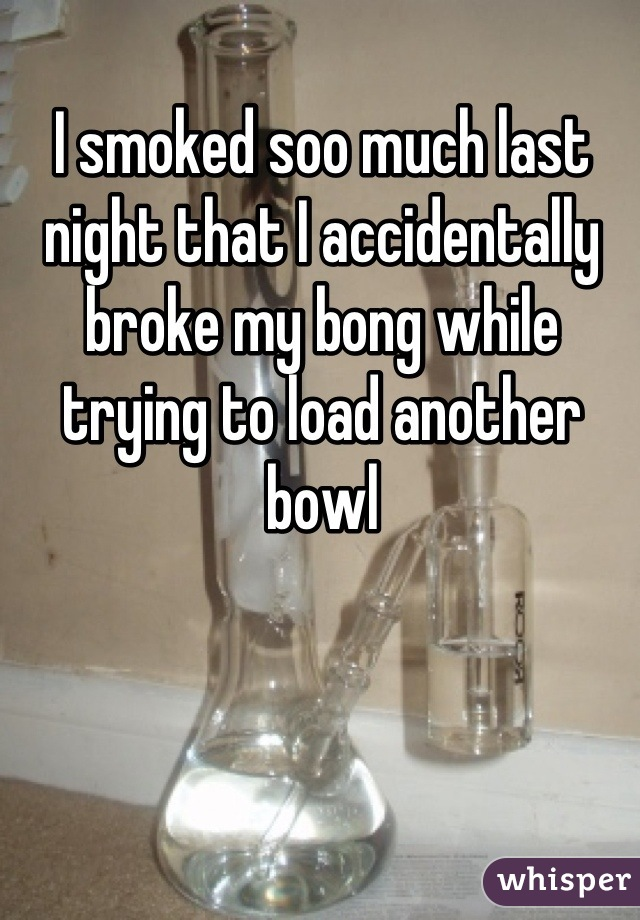 I smoked soo much last night that I accidentally broke my bong while trying to load another bowl