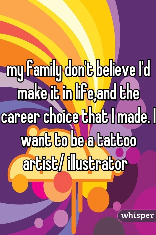 my family don't believe I'd make it in life,and the career choice that I made. I want to be a tattoo artist/ illustrator