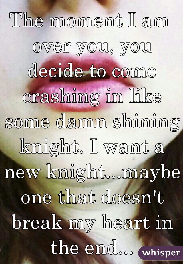 The moment I am over you, you decide to come crashing in like some damn shining knight. I want a new knight...maybe one that doesn't break my heart in the end...