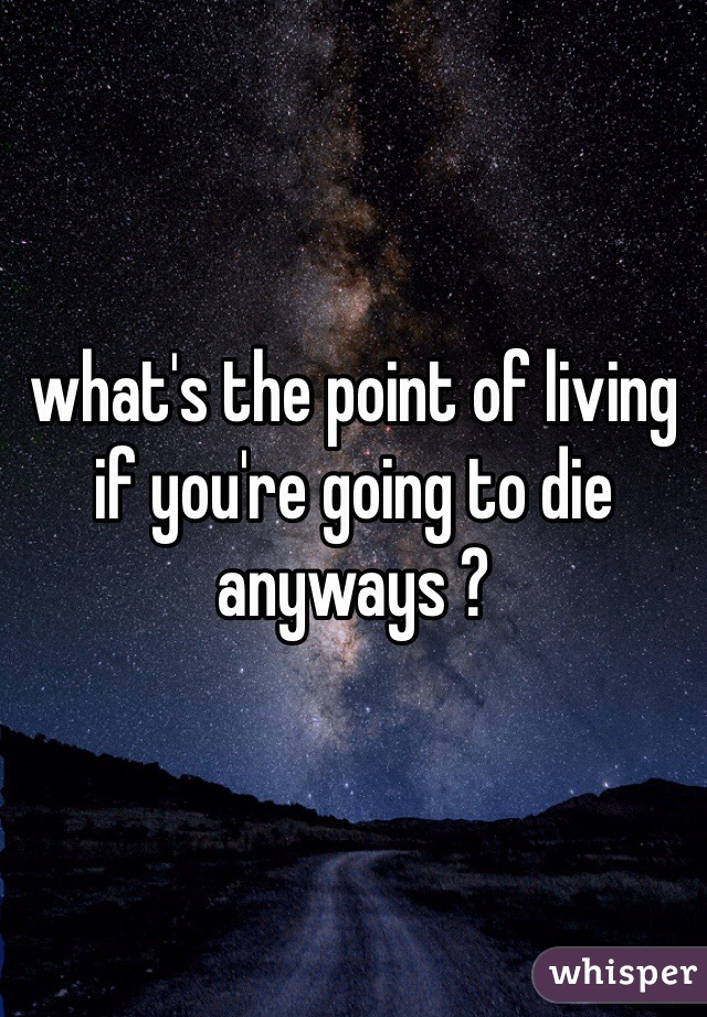 what's the point of living if you're going to die anyways ?