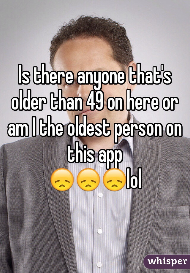 Is there anyone that's older than 49 on here or am I the oldest person on this app 😞😞😞lol