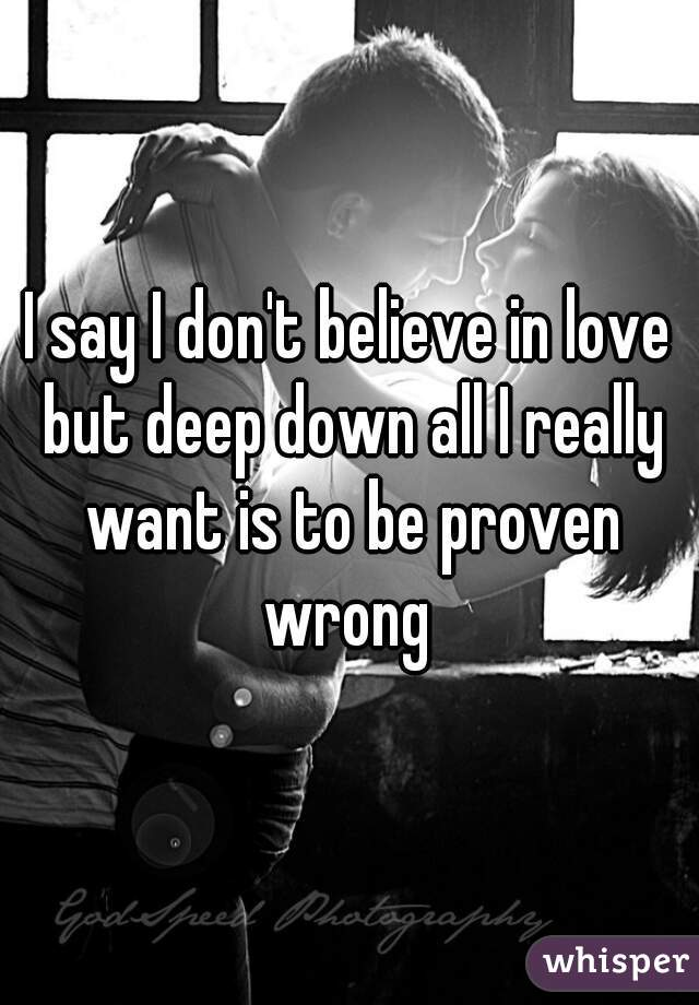 I say I don't believe in love but deep down all I really want is to be proven wrong