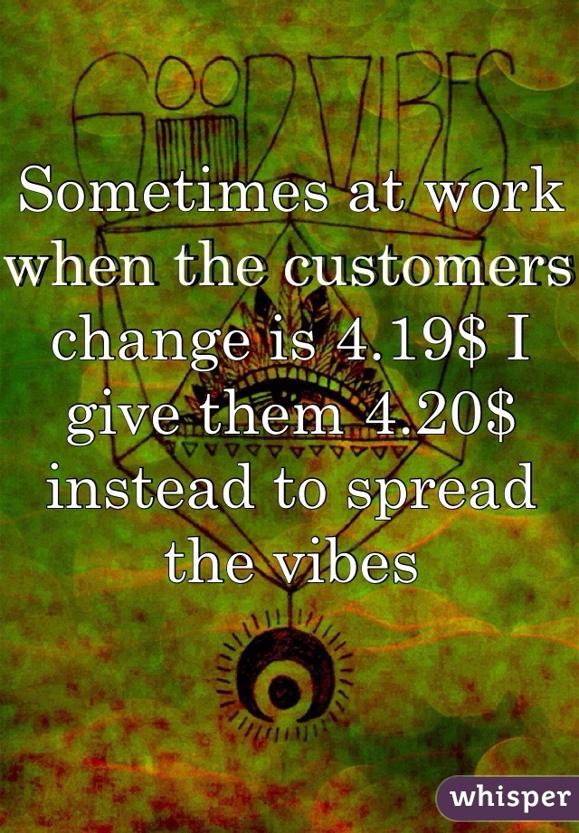 Sometimes at work when the customers change is 4.19$ I give them 4.20$ instead to spread the vibes