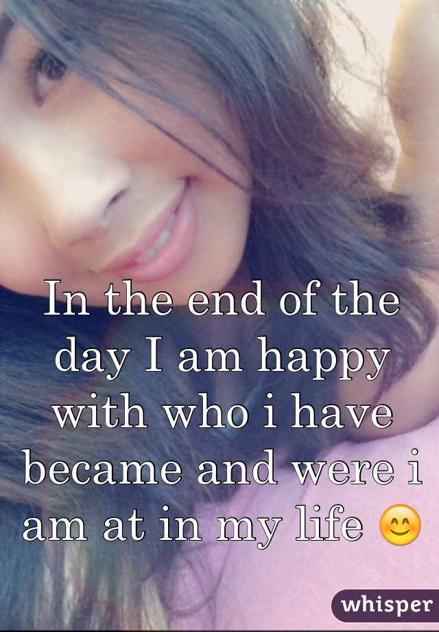 In the end of the day I am happy with who i have became and were i am at in my life 😊