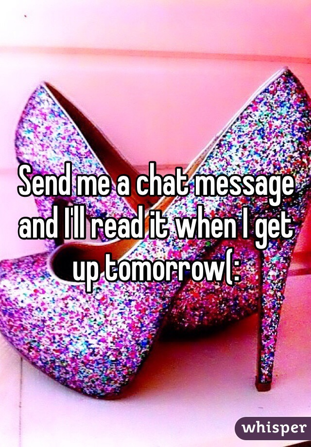 Send me a chat message and I'll read it when I get up tomorrow(: