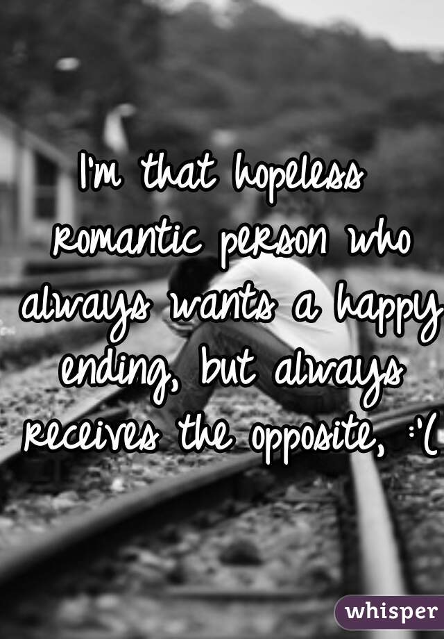 I'm that hopeless romantic person who always wants a happy ending, but always receives the opposite, :'(