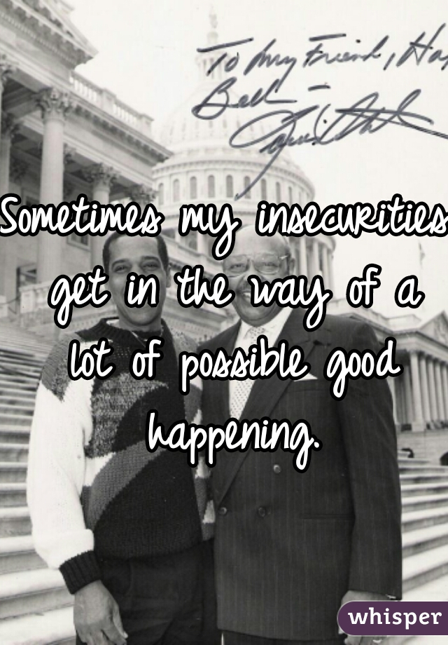 Sometimes my insecurities get in the way of a lot of possible good happening.