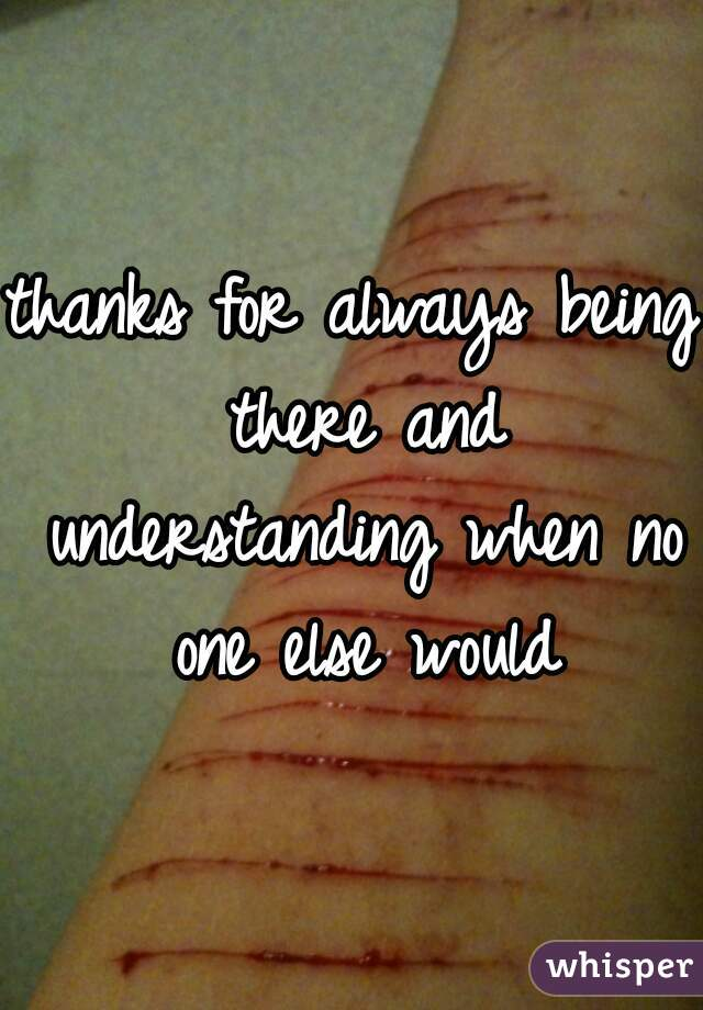 thanks for always being there and understanding when no one else would