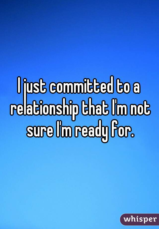 I just committed to a relationship that I'm not sure I'm ready for.