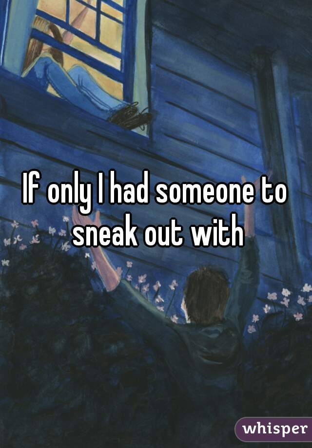 If only I had someone to sneak out with