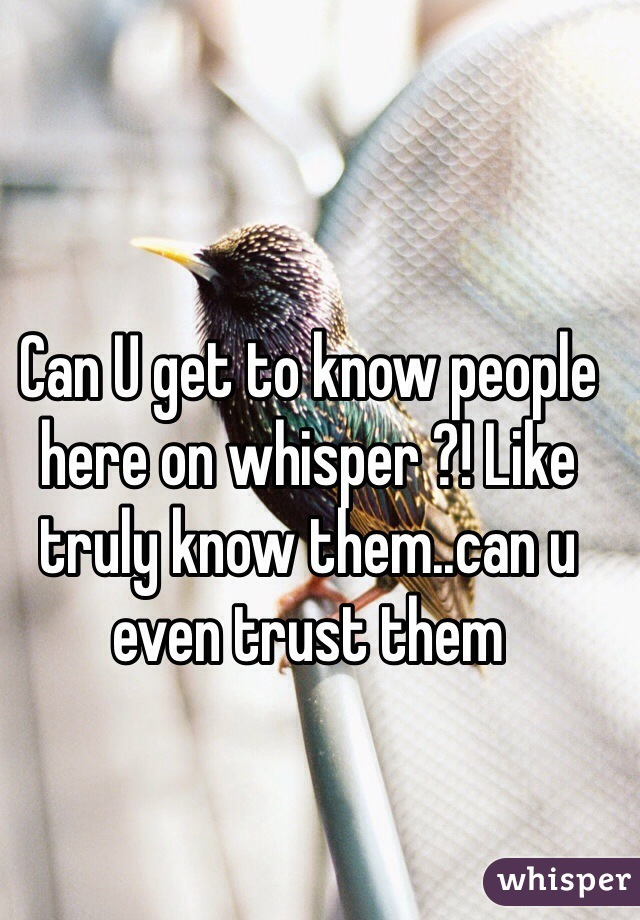 Can U get to know people here on whisper ?! Like truly know them..can u even trust them